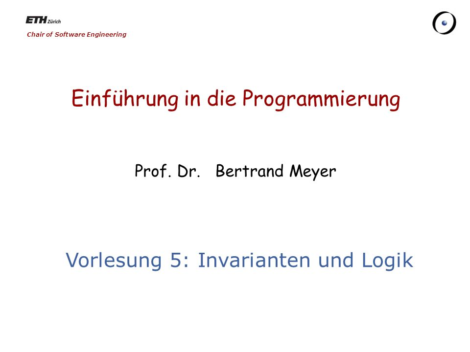 Chair of Software Engineering Einführung in die Programmierung Prof. Dr. Bertrand Meyer Vorlesung 5: Invarianten und Logik