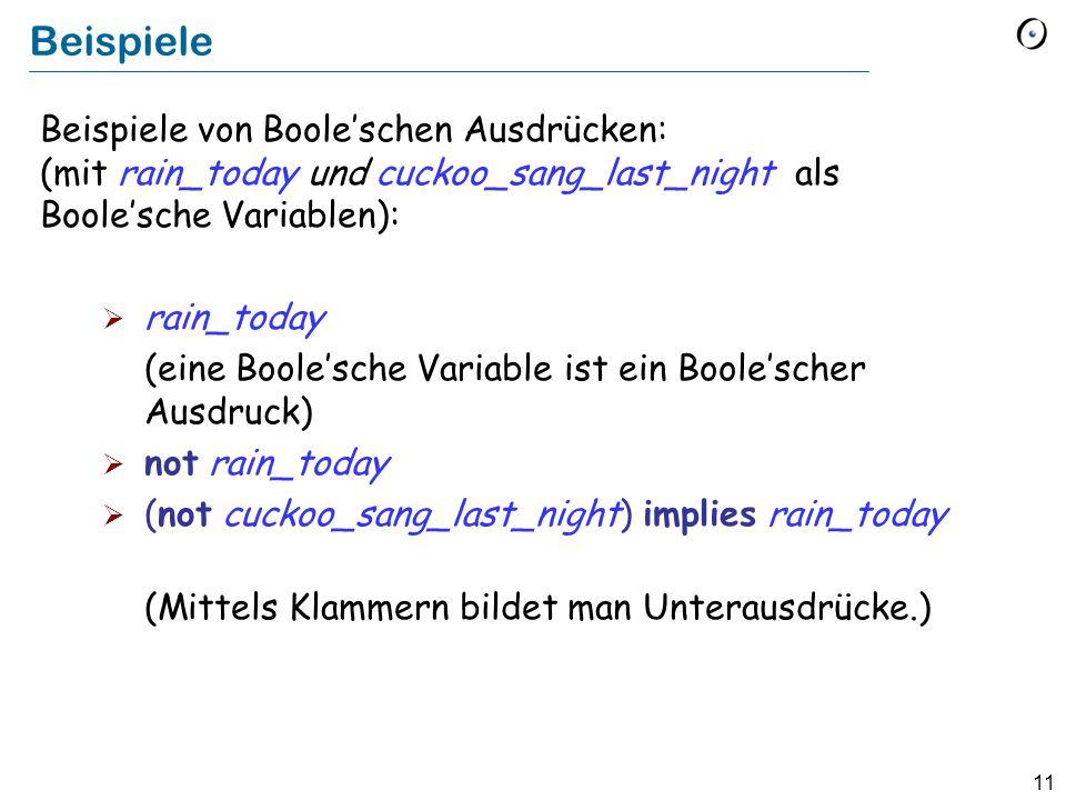 11 Beispiele Beispiele von Booleschen Ausdrücken: (mit rain_today und cuckoo_sang_last_night als Boolesche Variablen): rain_today (eine Boolesche Vari