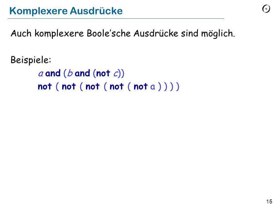 15 Komplexere Ausdrücke Auch komplexere Boolesche Ausdrücke sind möglich. Beispiele: a and (b and (not c)) not ( not ( not ( not ( not a ) ) ) )