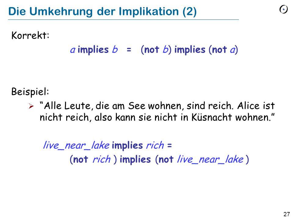 27 Die Umkehrung der Implikation (2) Korrekt: a implies b = (not b) implies (not a) Beispiel: Alle Leute, die am See wohnen, sind reich. Alice ist nic