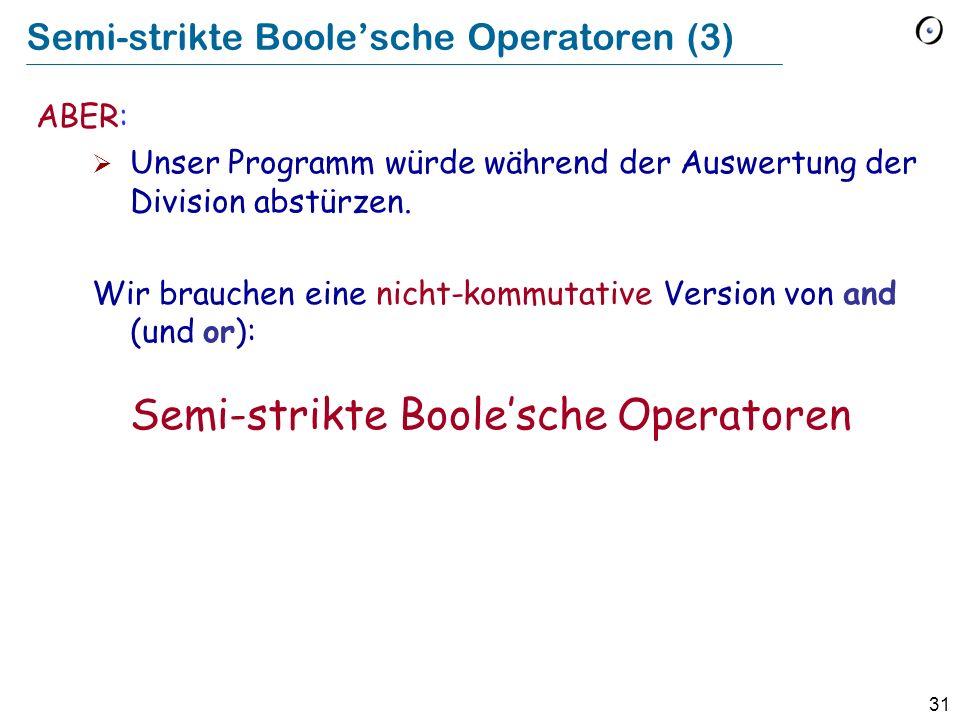 31 Semi-strikte Boolesche Operatoren (3) ABER: Unser Programm würde während der Auswertung der Division abstürzen. Wir brauchen eine nicht-kommutative