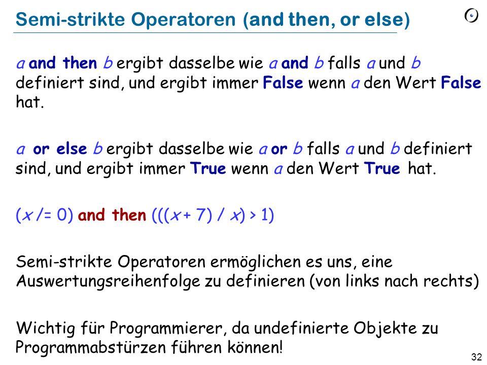 32 Semi-strikte Operatoren (and then, or else) a and then b ergibt dasselbe wie a and b falls a und b definiert sind, und ergibt immer False wenn a de
