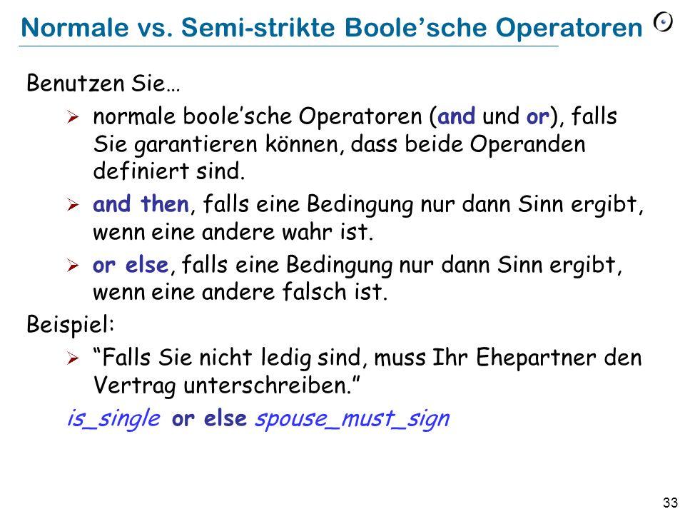 33 Normale vs. Semi-strikte Boolesche Operatoren Benutzen Sie… normale boolesche Operatoren (and und or), falls Sie garantieren können, dass beide Ope