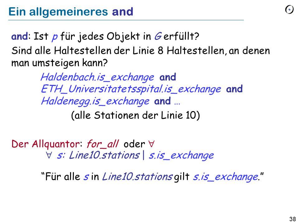 38 Ein allgemeineres and and: Ist p für jedes Objekt in G erfüllt? Sind alle Haltestellen der Linie 8 Haltestellen, an denen man umsteigen kann? Halde