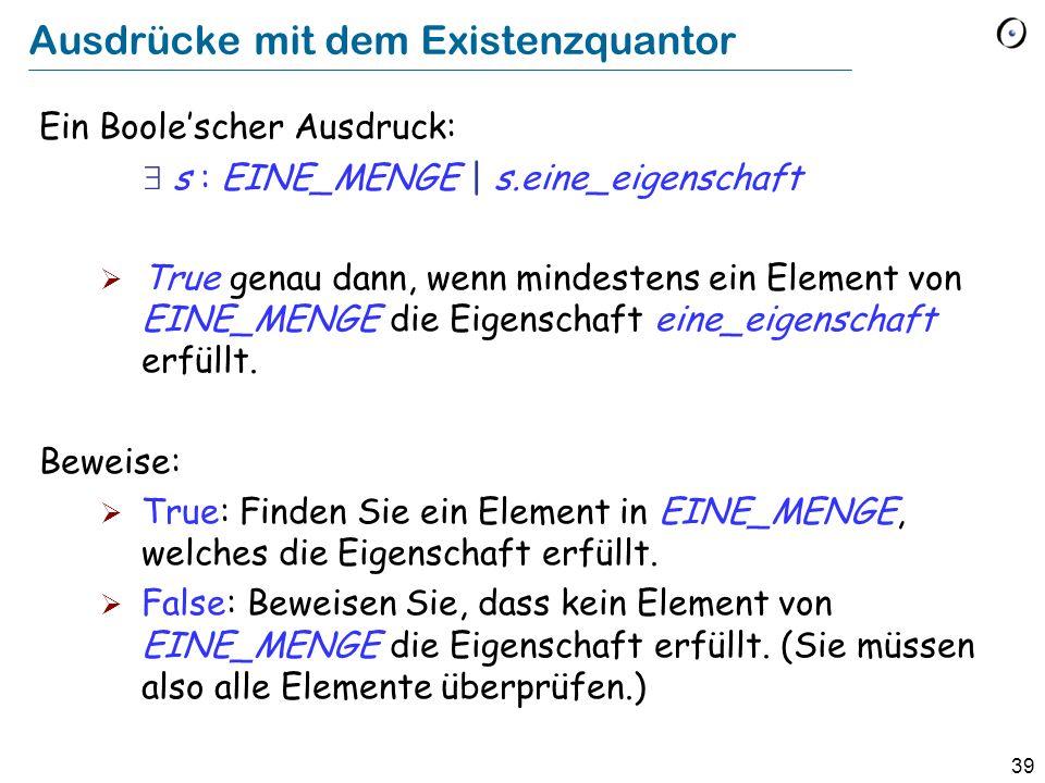 39 Ausdrücke mit dem Existenzquantor Ein Boolescher Ausdruck: s : EINE_MENGE | s.eine_eigenschaft True genau dann, wenn mindestens ein Element von EIN