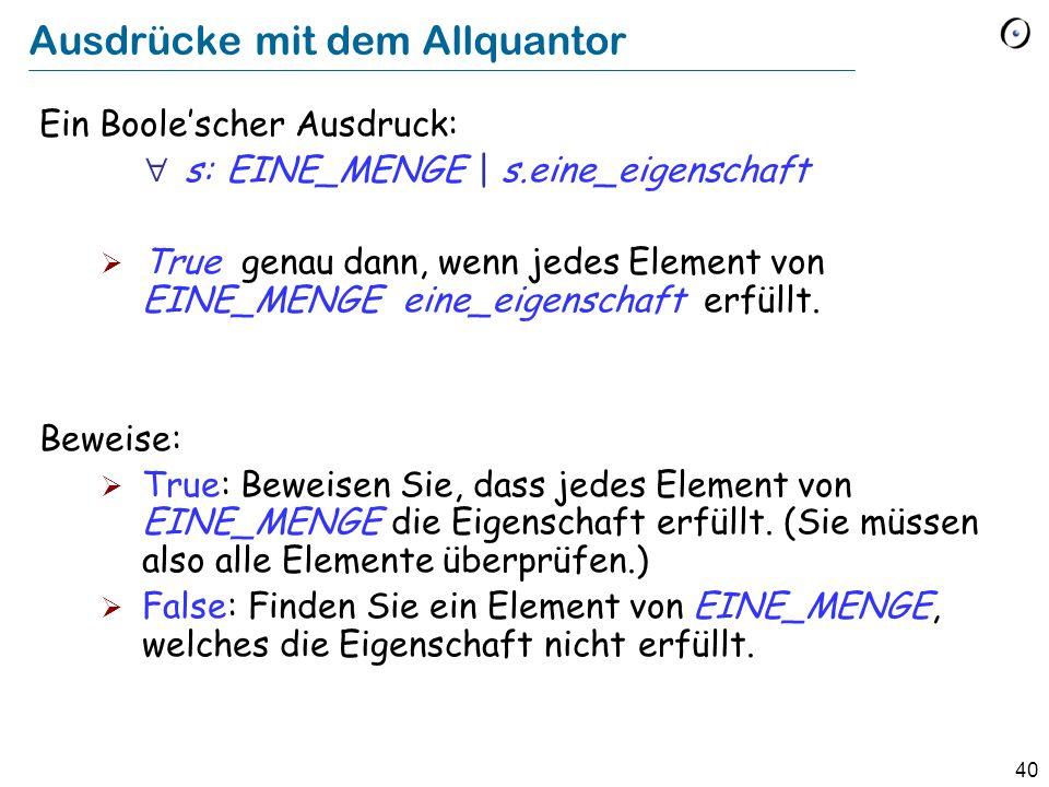 40 Ausdrücke mit dem Allquantor Ein Boolescher Ausdruck: s: EINE_MENGE | s.eine_eigenschaft True genau dann, wenn jedes Element von EINE_MENGE eine_ei