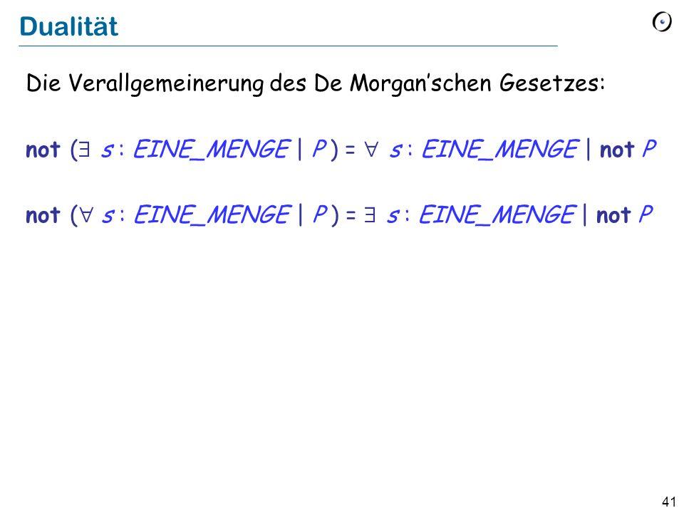 41 Dualität Die Verallgemeinerung des De Morganschen Gesetzes: not ( s : EINE_MENGE | P ) = s : EINE_MENGE | not P