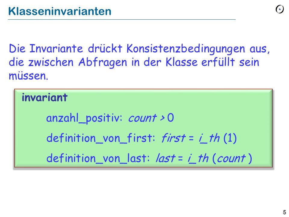 5 Klasseninvarianten Die Invariante drückt Konsistenzbedingungen aus, die zwischen Abfragen in der Klasse erfüllt sein müssen. invariant anzahl_positi
