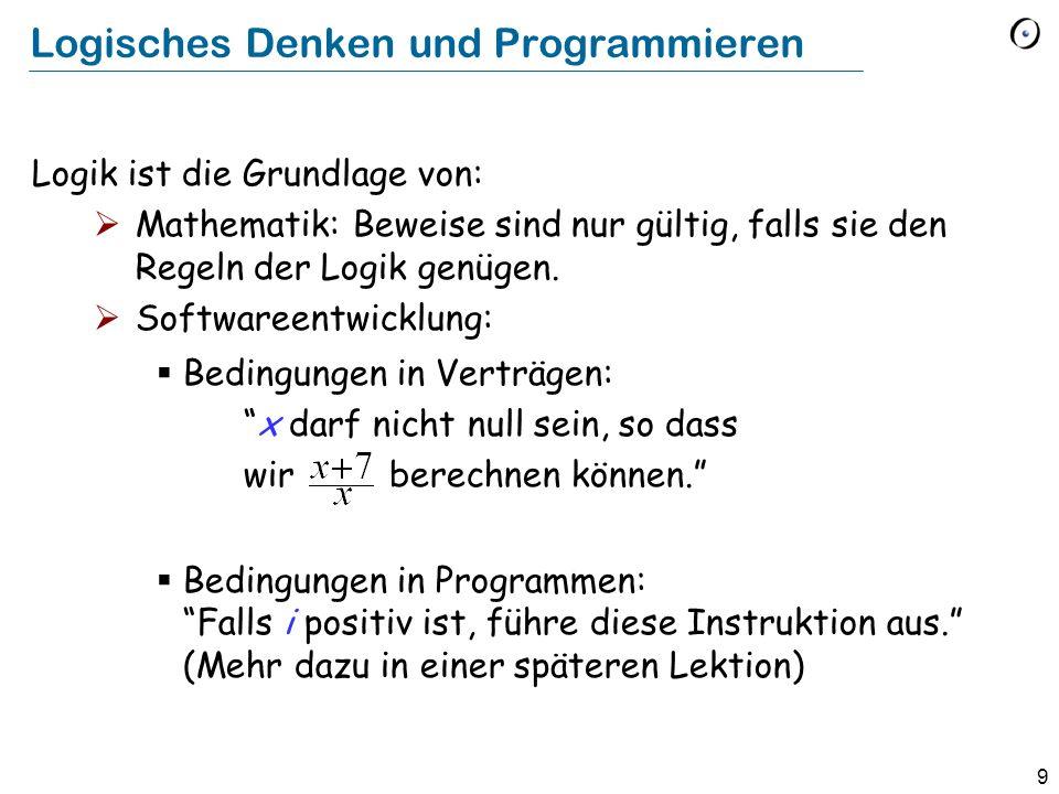 9 Logisches Denken und Programmieren Logik ist die Grundlage von: Mathematik: Beweise sind nur gültig, falls sie den Regeln der Logik genügen. Softwar