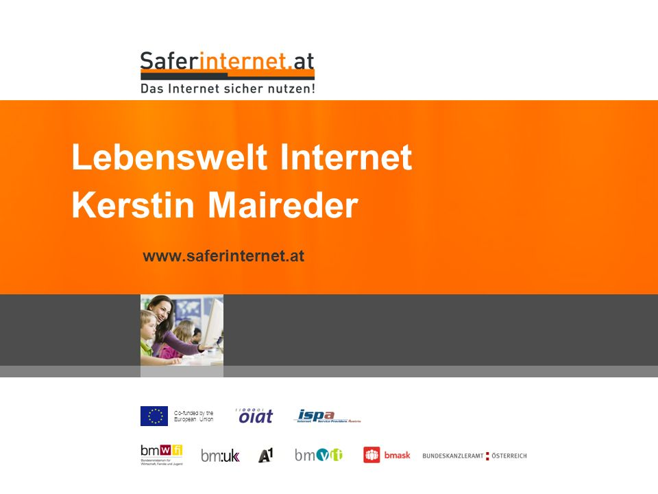 Co-funded by the European Union www.saferinternet.at Lebenswelt Internet Kerstin Maireder