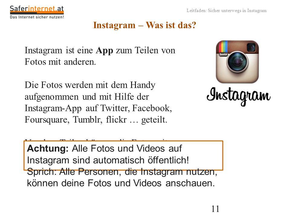 11 Leitfaden: Sicher unterwegs in Instagram Instagram – Was ist das? Instagram ist eine App zum Teilen von Fotos mit anderen. Die Fotos werden mit dem