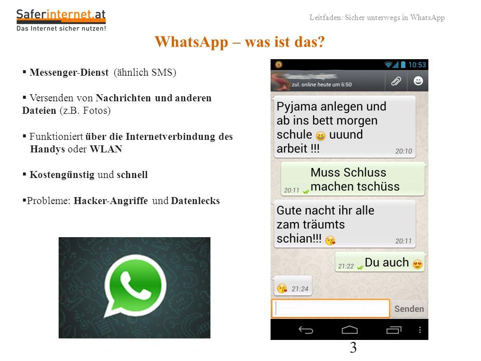 3 Leitfaden: Sicher unterwegs in WhatsApp WhatsApp – was ist das? Messenger-Dienst (ähnlich SMS) Versenden von Nachrichten und anderen Dateien (z.B. F