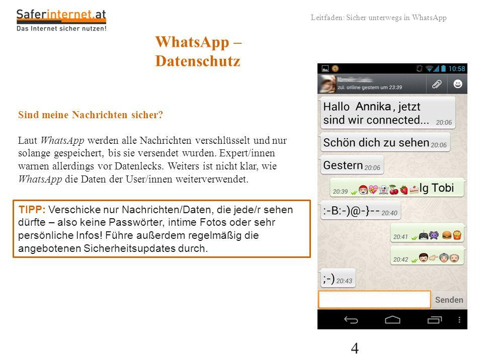 4 Leitfaden: Sicher unterwegs in WhatsApp WhatsApp – Datenschutz Sind meine Nachrichten sicher? Laut WhatsApp werden alle Nachrichten verschlüsselt un