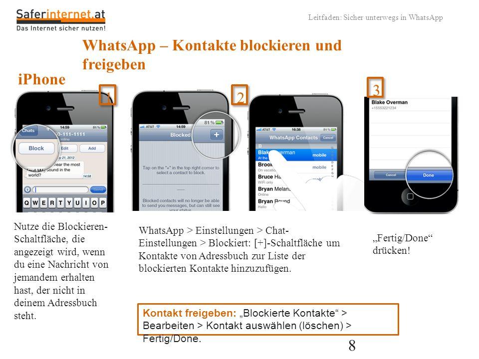 9 Leitfaden: Sicher unterwegs in WhatsApp WhatsApp – Kontakte blockieren und freigeben Chat-Ansicht > Menütaste > Einstellungen > Kontakte > Blockierte Kontakte Tippe in der oberen rechten Ecke auf Hinzufügen.
