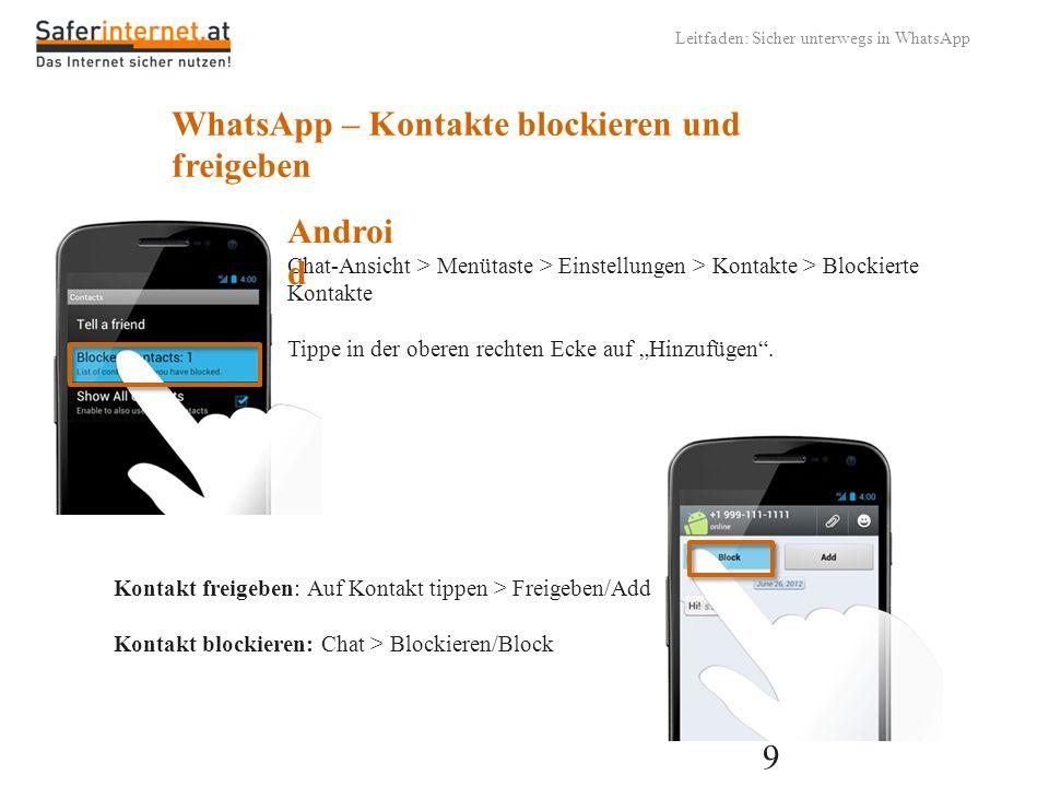 9 Leitfaden: Sicher unterwegs in WhatsApp WhatsApp – Kontakte blockieren und freigeben Chat-Ansicht > Menütaste > Einstellungen > Kontakte > Blockiert