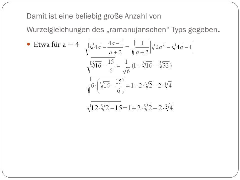 Damit ist eine beliebig große Anzahl von Wurzelgleichungen des ramanujanschen Typs gegeben. Etwa für a = 4