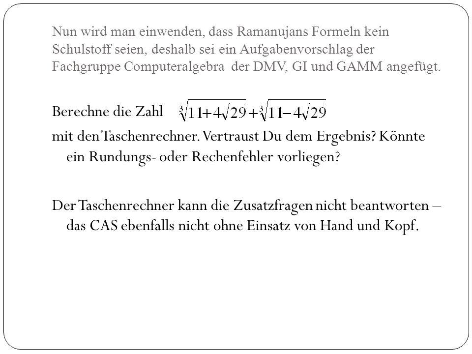 Nun wird man einwenden, dass Ramanujans Formeln kein Schulstoff seien, deshalb sei ein Aufgabenvorschlag der Fachgruppe Computeralgebra der DMV, GI un