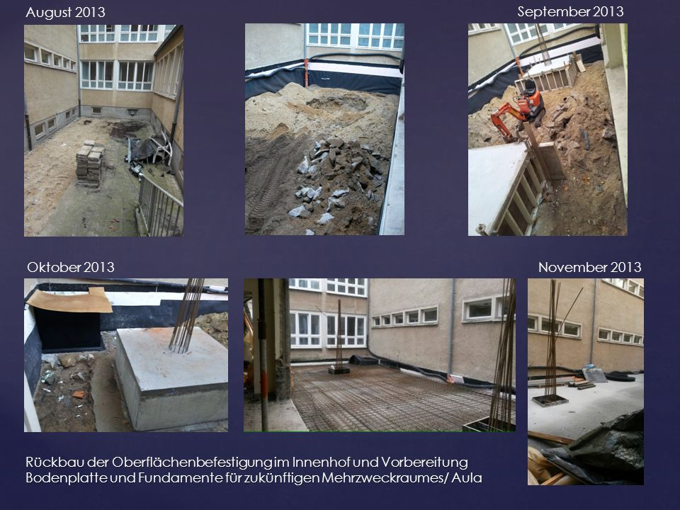 Rückbau der Oberflächenbefestigung im Innenhof und Vorbereitung Bodenplatte und Fundamente für zukünftigen Mehrzweckraumes/ Aula August 2013 September 2013 Oktober 2013November 2013
