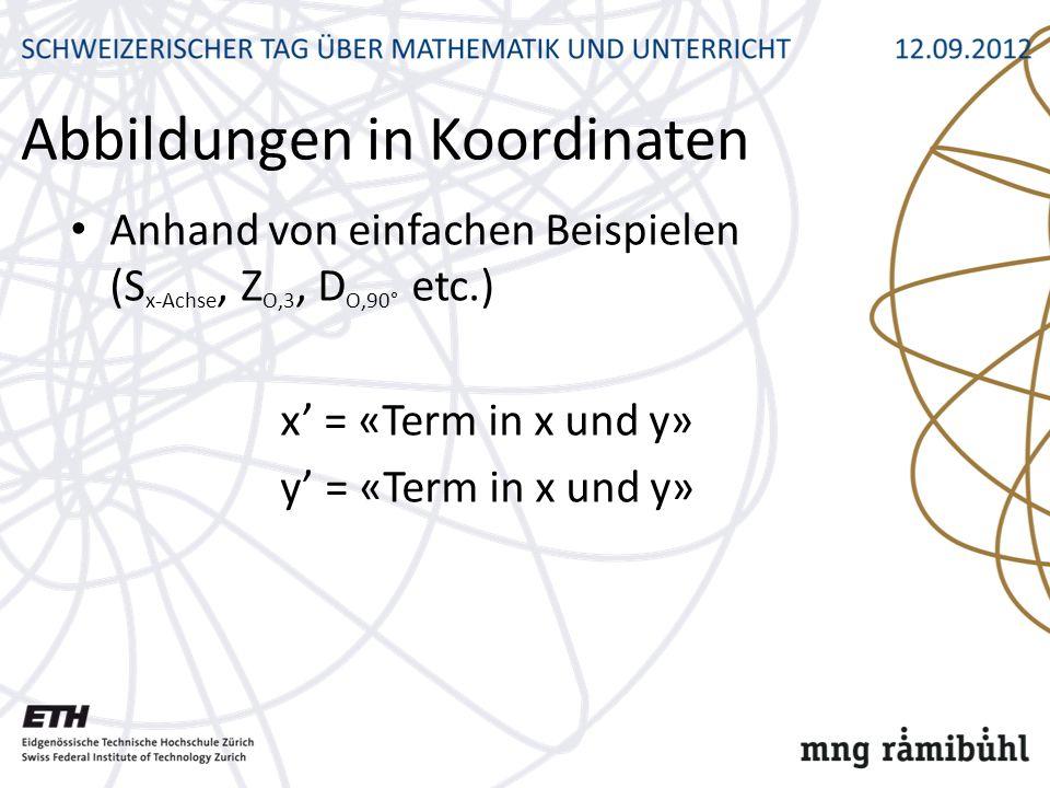 Abbildungen in Koordinaten Anhand von einfachen Beispielen (S x-Achse, Z O,3, D O,90° etc.) x = «Term in x und y» y = «Term in x und y»