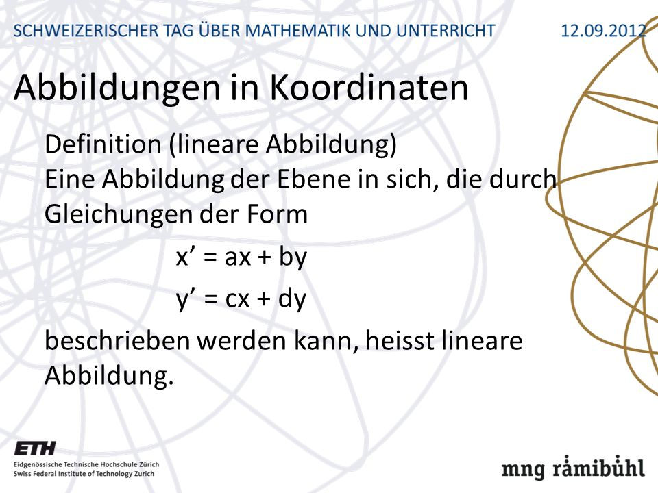Abbildungen in Koordinaten Definition (lineare Abbildung) Eine Abbildung der Ebene in sich, die durch Gleichungen der Form x = ax + by y = cx + dy beschrieben werden kann, heisst lineare Abbildung.