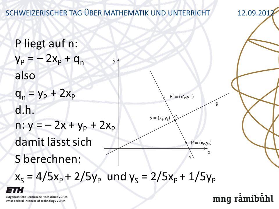 P liegt auf n: y P = – 2x P + q n also q n = y P + 2x P d.h. n: y = – 2x + y P + 2x P damit lässt sich S berechnen: x S = 4/5x P + 2/5y P und y S = 2/