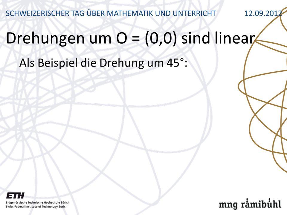 Drehungen um O = (0,0) sind linear Als Beispiel die Drehung um 45°:
