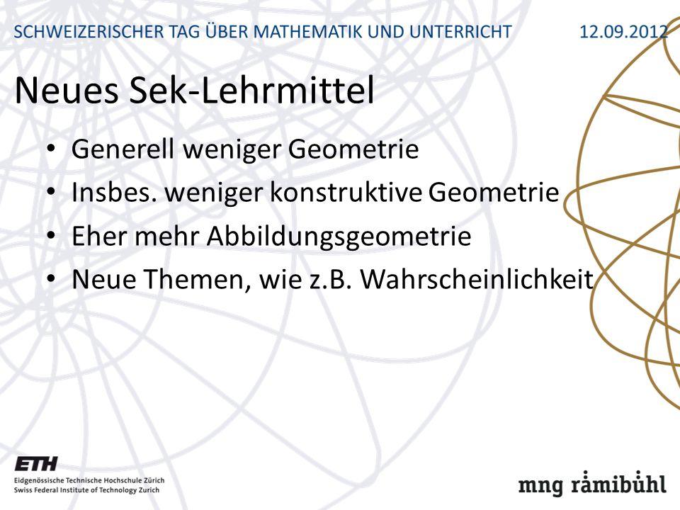 Neues Sek-Lehrmittel Generell weniger Geometrie Insbes. weniger konstruktive Geometrie Eher mehr Abbildungsgeometrie Neue Themen, wie z.B. Wahrscheinl