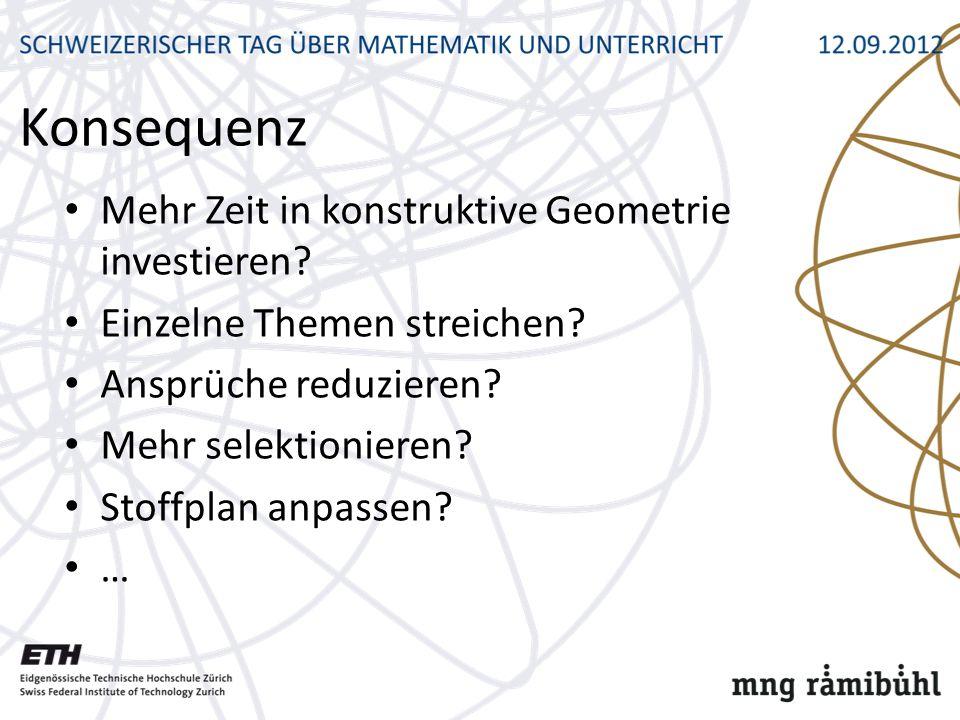Konsequenz Mehr Zeit in konstruktive Geometrie investieren? Einzelne Themen streichen? Ansprüche reduzieren? Mehr selektionieren? Stoffplan anpassen?