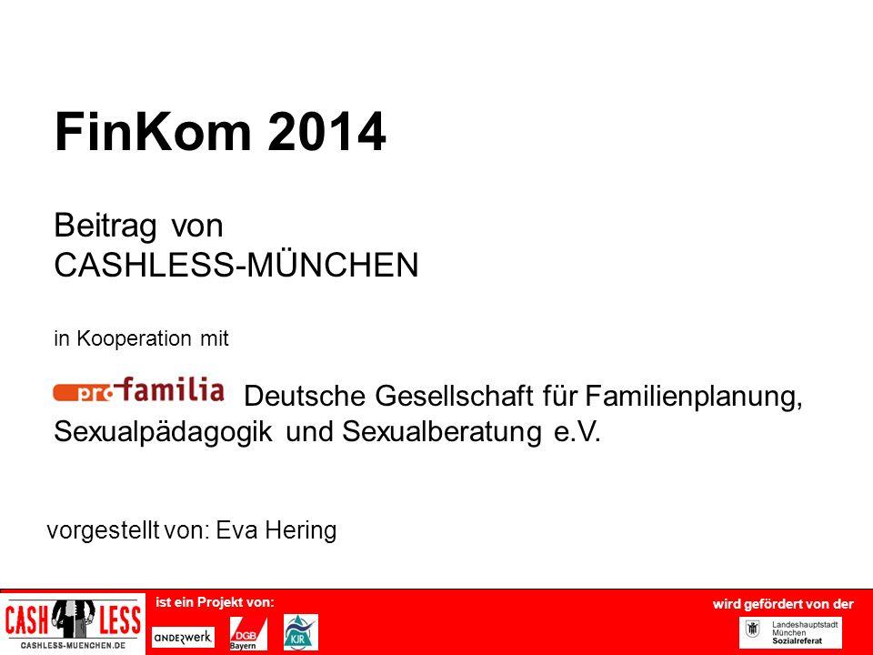 ist ein Projekt von: vorgestellt von: Eva Hering FinKom 2014 Beitrag von CASHLESS-MÜNCHEN in Kooperation mit Deutsche Gesellschaft für Familienplanung