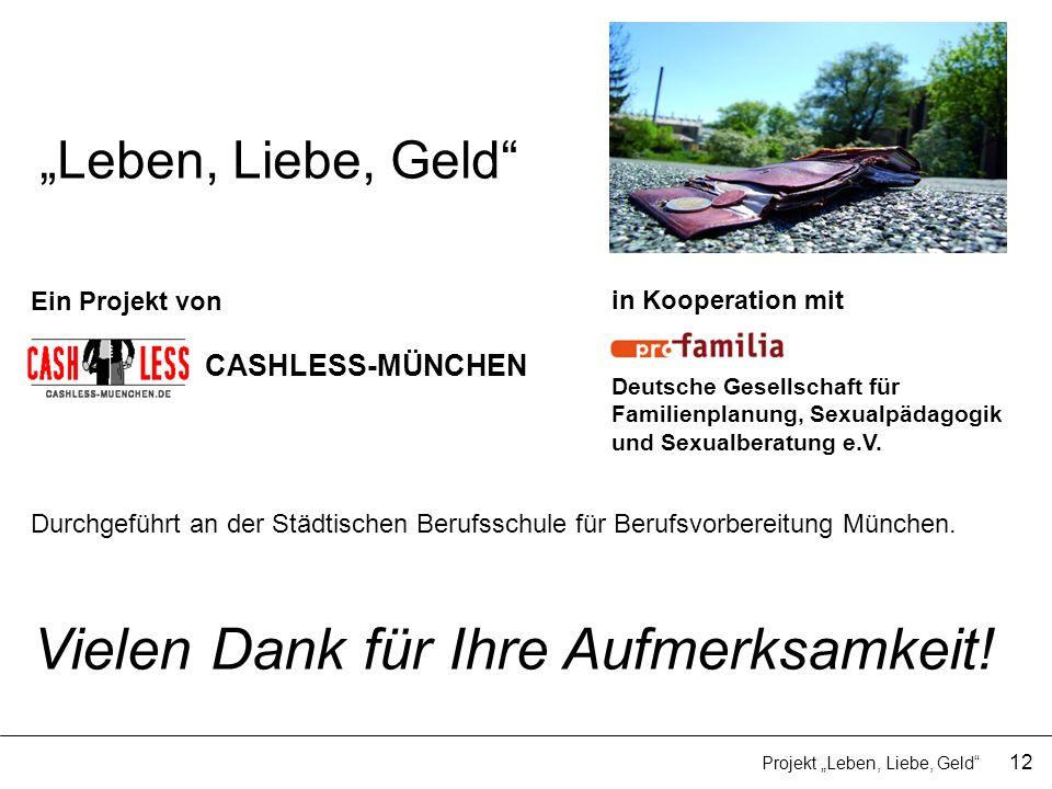 Leben, Liebe, Geld 12 Projekt Leben, Liebe, Geld Vielen Dank für Ihre Aufmerksamkeit! CASHLESS-MÜNCHEN Ein Projekt von Durchgeführt an der Städtischen