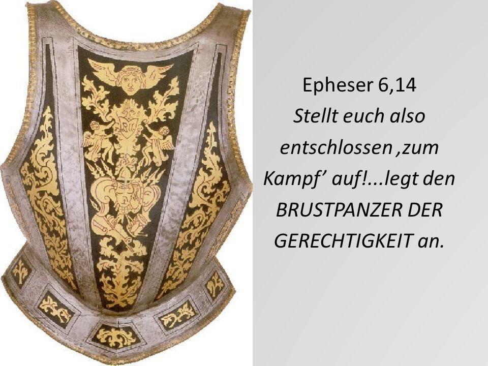 Epheser 6,14 Stellt euch also entschlossen zum Kampf auf!...legt den BRUSTPANZER DER GERECHTIGKEIT an.