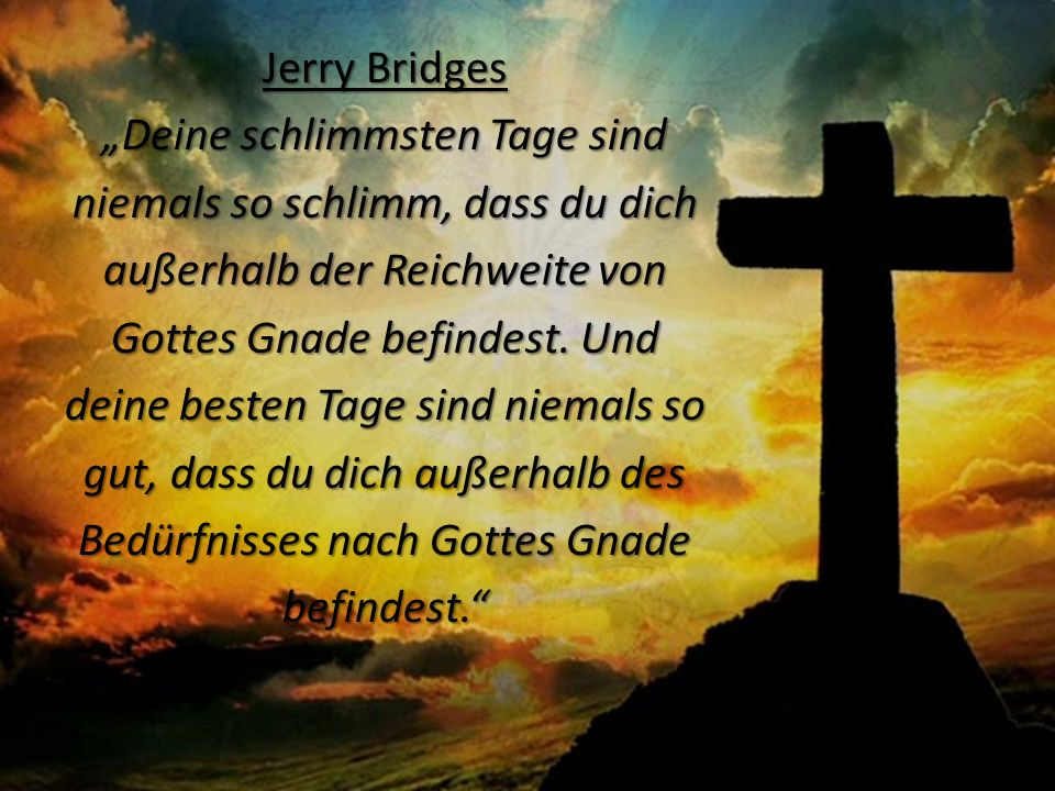 Jerry Bridges Deine schlimmsten Tage sind niemals so schlimm, dass du dich außerhalb der Reichweite von Gottes Gnade befindest. Und deine besten Tage