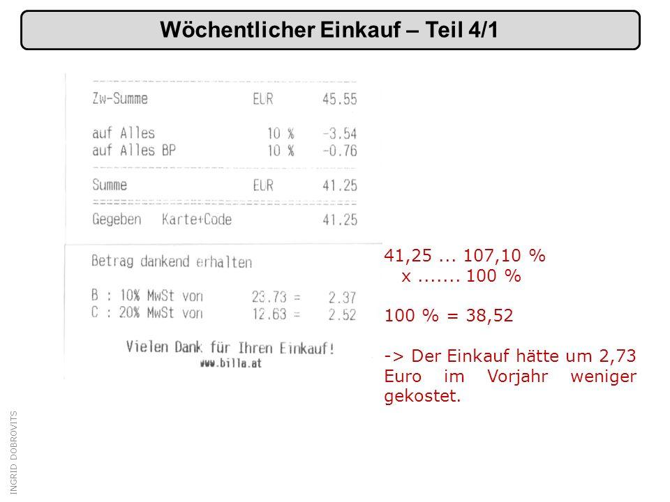 INGRID DOBROVITS Wöchentlicher Einkauf – Teil 4/1 41,25... 107,10 % x....... 100 % 100 % = 38,52 -> Der Einkauf hätte um 2,73 Euro im Vorjahr weniger