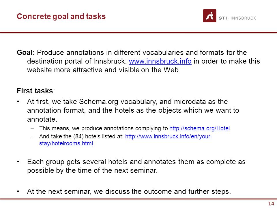 14 Concrete goal and tasks Goal: Produce annotations in different vocabularies and formats for the destination portal of Innsbruck: www.innsbruck.info in order to make this website more attractive and visible on the Web.www.innsbruck.info First tasks: At first, we take Schema.org vocabulary, and microdata as the annotation format, and the hotels as the objects which we want to annotate.