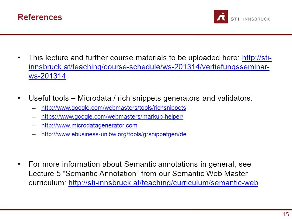 15 References This lecture and further course materials to be uploaded here: http://sti- innsbruck.at/teaching/course-schedule/ws-201314/vertiefungsseminar- ws-201314http://sti- innsbruck.at/teaching/course-schedule/ws-201314/vertiefungsseminar- ws-201314 Useful tools – Microdata / rich snippets generators and validators: –http://www.google.com/webmasters/tools/richsnippetshttp://www.google.com/webmasters/tools/richsnippets –https://www.google.com/webmasters/markup-helper/https://www.google.com/webmasters/markup-helper/ –http://www.microdatagenerator.comhttp://www.microdatagenerator.com –http://www.ebusiness-unibw.org/tools/grsnippetgen/dehttp://www.ebusiness-unibw.org/tools/grsnippetgen/de For more information about Semantic annotations in general, see Lecture 5 Semantic Annotation from our Semantic Web Master curriculum: http://sti-innsbruck.at/teaching/curriculum/semantic-webhttp://sti-innsbruck.at/teaching/curriculum/semantic-web