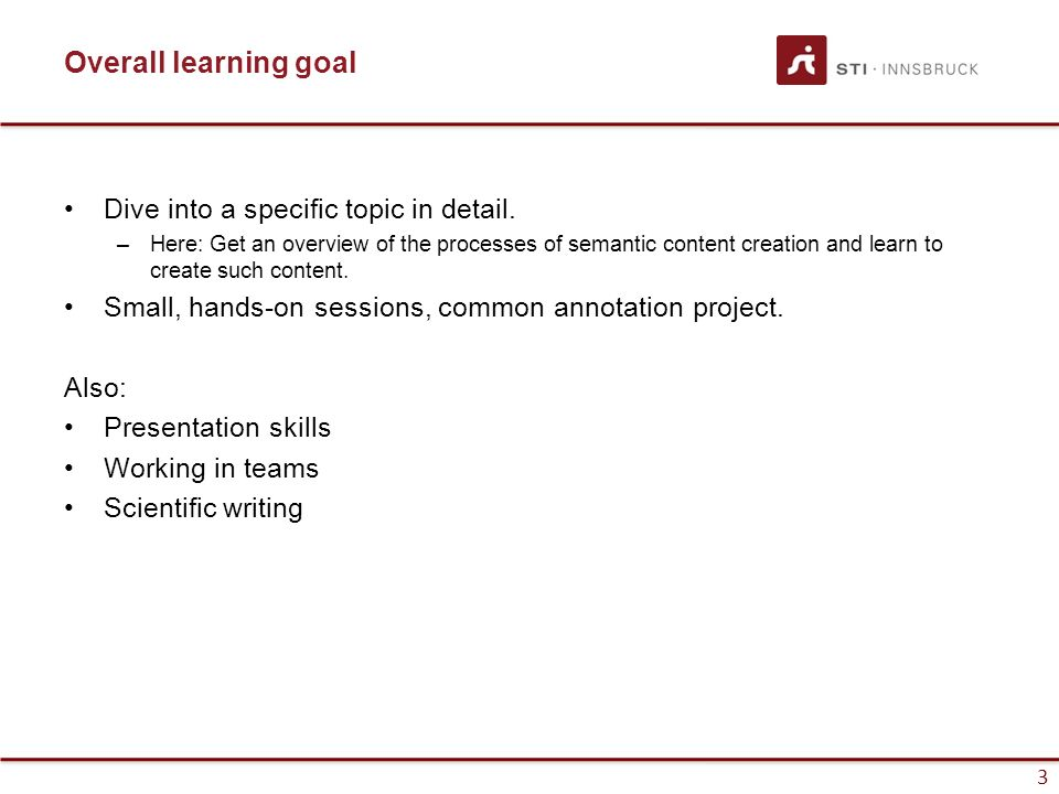 3 Overall learning goal Dive into a specific topic in detail. –Here: Get an overview of the processes of semantic content creation and learn to create