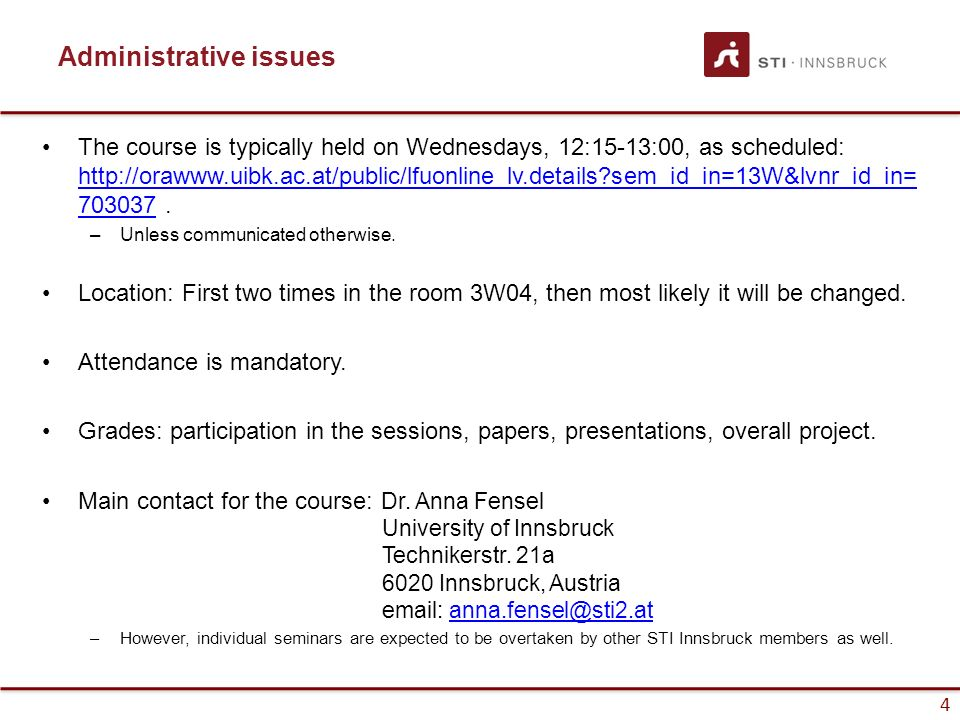4 Administrative issues The course is typically held on Wednesdays, 12:15-13:00, as scheduled: http://orawww.uibk.ac.at/public/lfuonline_lv.details?sem_id_in=13W&lvnr_id_in= 703037.