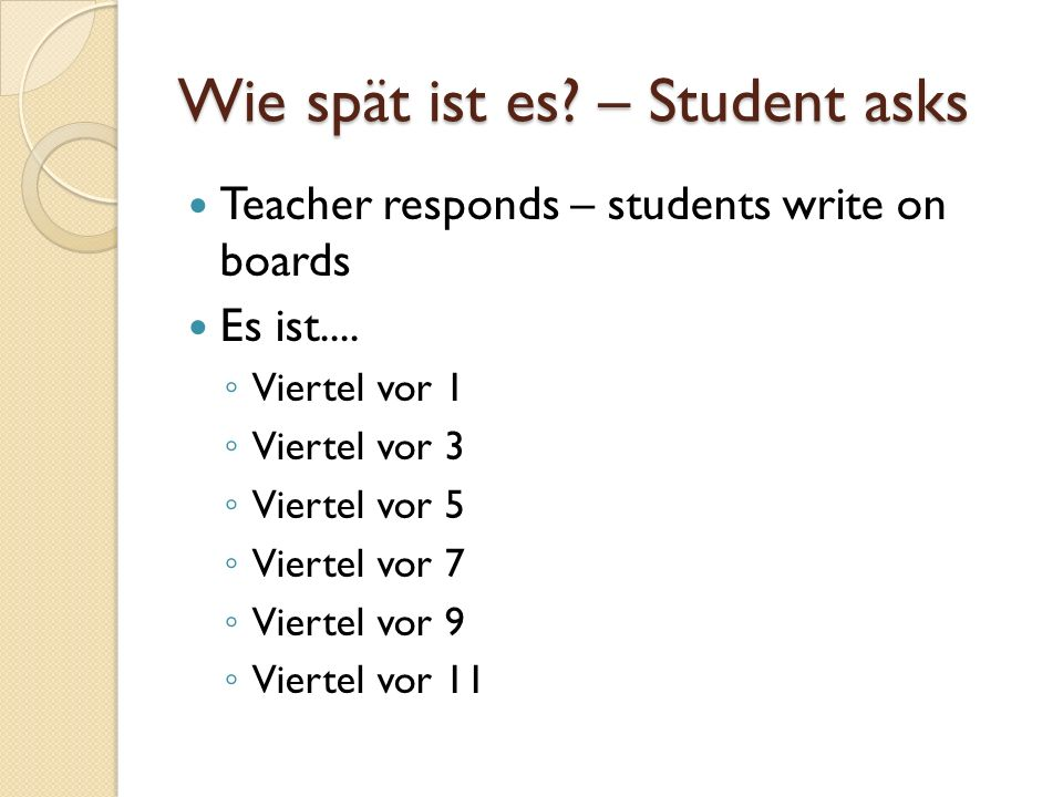 Wie spät ist es. – Student asks Teacher responds – students write on boards Es ist....