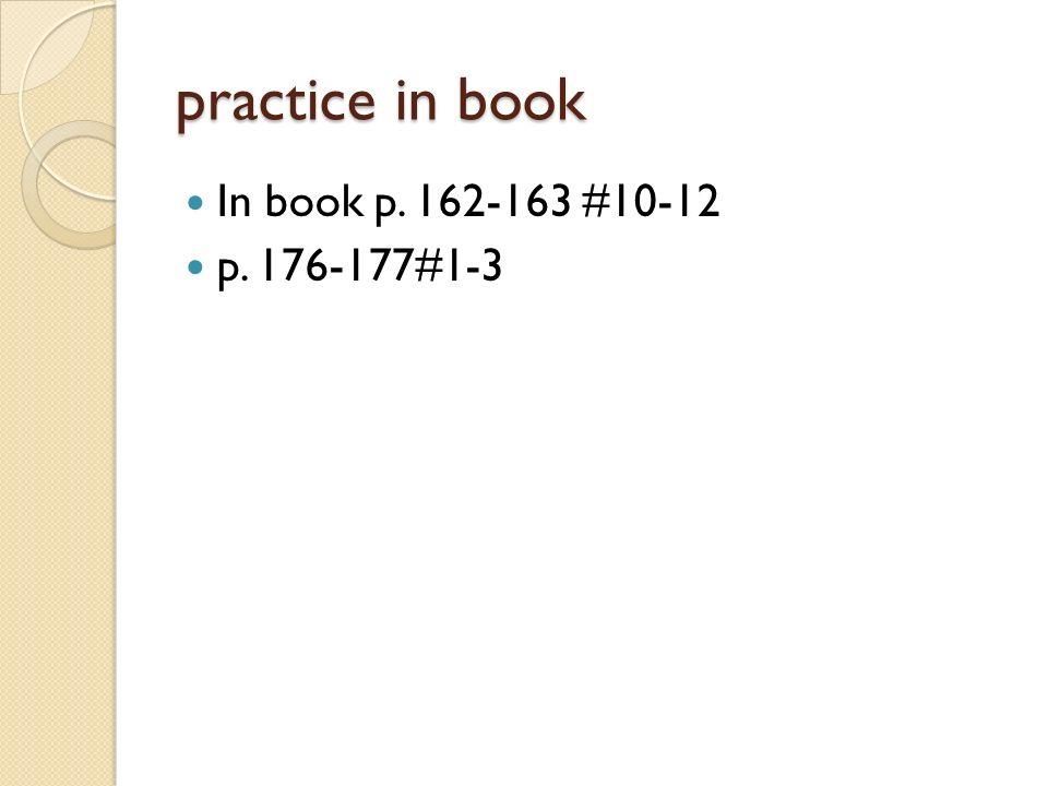 practice in book In book p. 162-163 #10-12 p. 176-177#1-3
