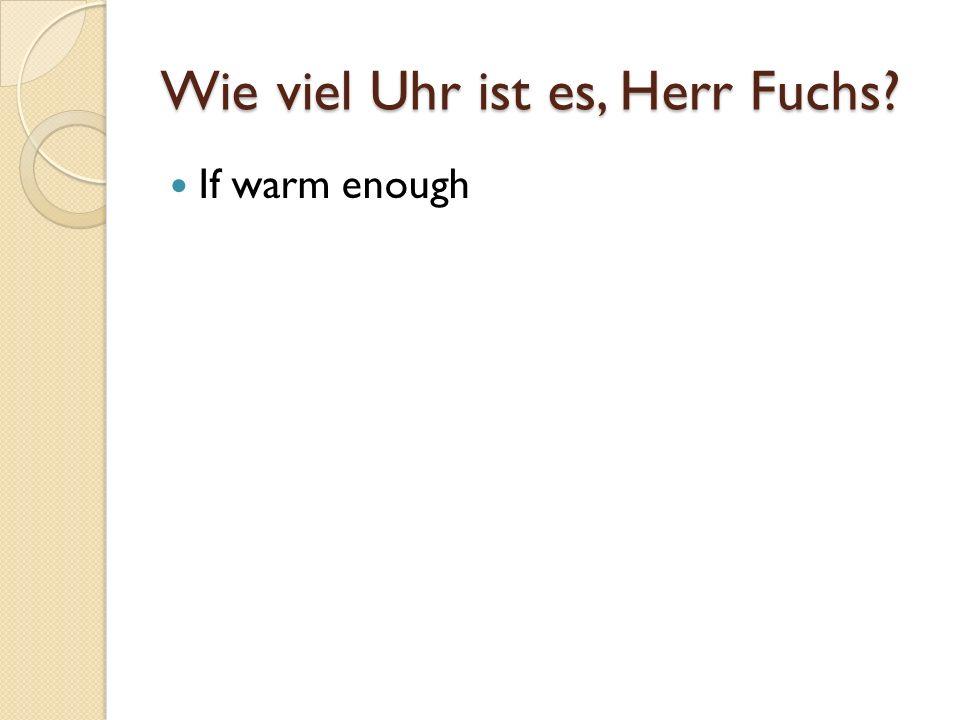 Wie viel Uhr ist es, Herr Fuchs If warm enough