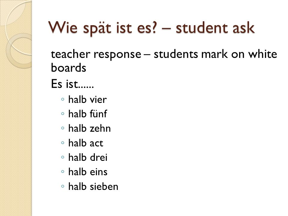 Wie spät ist es. – student ask teacher response – students mark on white boards Es ist......