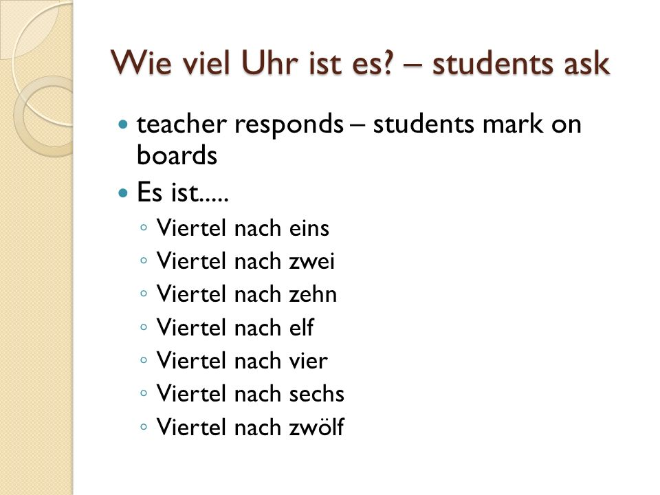 Wie viel Uhr ist es? – students ask teacher responds – students mark on boards Es ist..... Viertel nach eins Viertel nach zwei Viertel nach zehn Viert