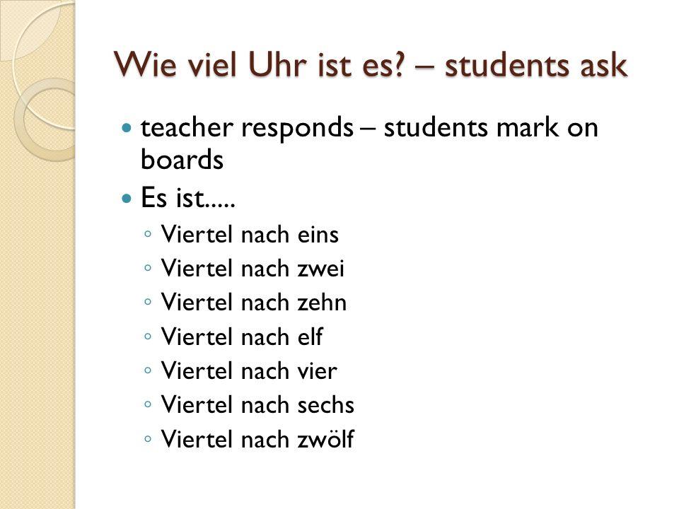 Wie spät ist es.– Student asks Teacher responds – students write on boards Es ist....