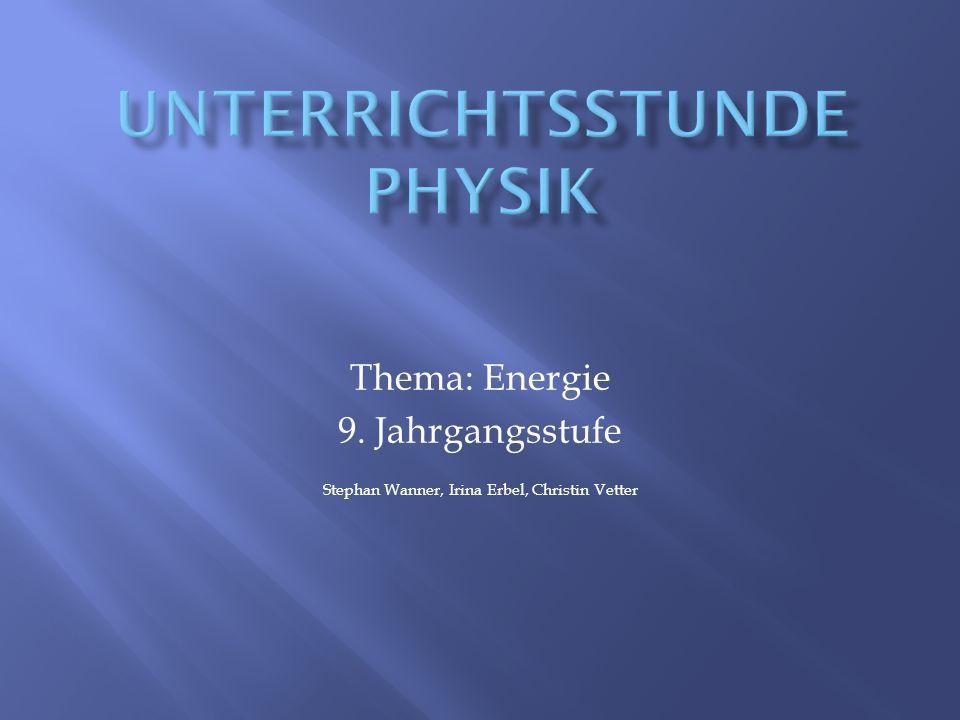 Thema: Energie 9. Jahrgangsstufe Stephan Wanner, Irina Erbel, Christin Vetter