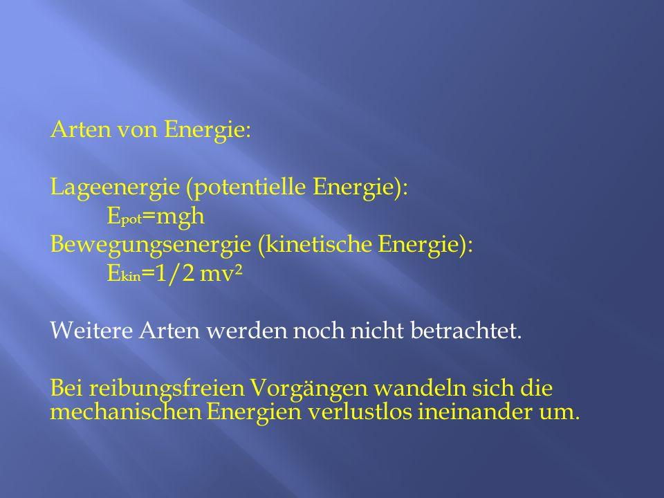 Arten von Energie: Lageenergie (potentielle Energie): E pot =mgh Bewegungsenergie (kinetische Energie): E kin =1/2 mv² Weitere Arten werden noch nicht
