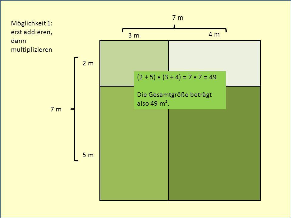 3 m 2 m 4 m 5 m Möglichkeit 1: erst addieren, dann multiplizieren 7 m (2 + 5) (3 + 4) = 7 7 = 49 Die Gesamtgröße beträgt also 49 m².