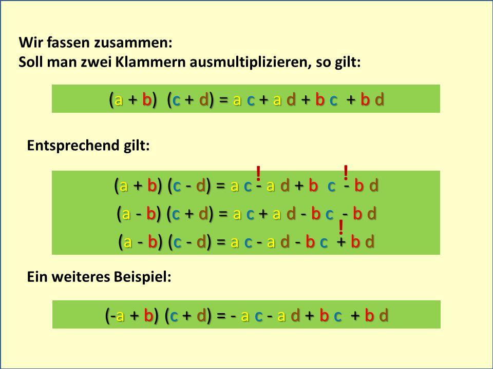 Wir fassen zusammen: Soll man zwei Klammern ausmultiplizieren, so gilt: (a + b) (c + d) = a c + a d + b c + b d Entsprechend gilt: (a + b) (c - d) = a c - a d + b c - b d (a - b) (c + d) = a c + a d - b c - b d (a - b) (c - d) = a c - a d - b c + b d (-a + b) (c + d) = - a c - a d + b c + b d Ein weiteres Beispiel: .