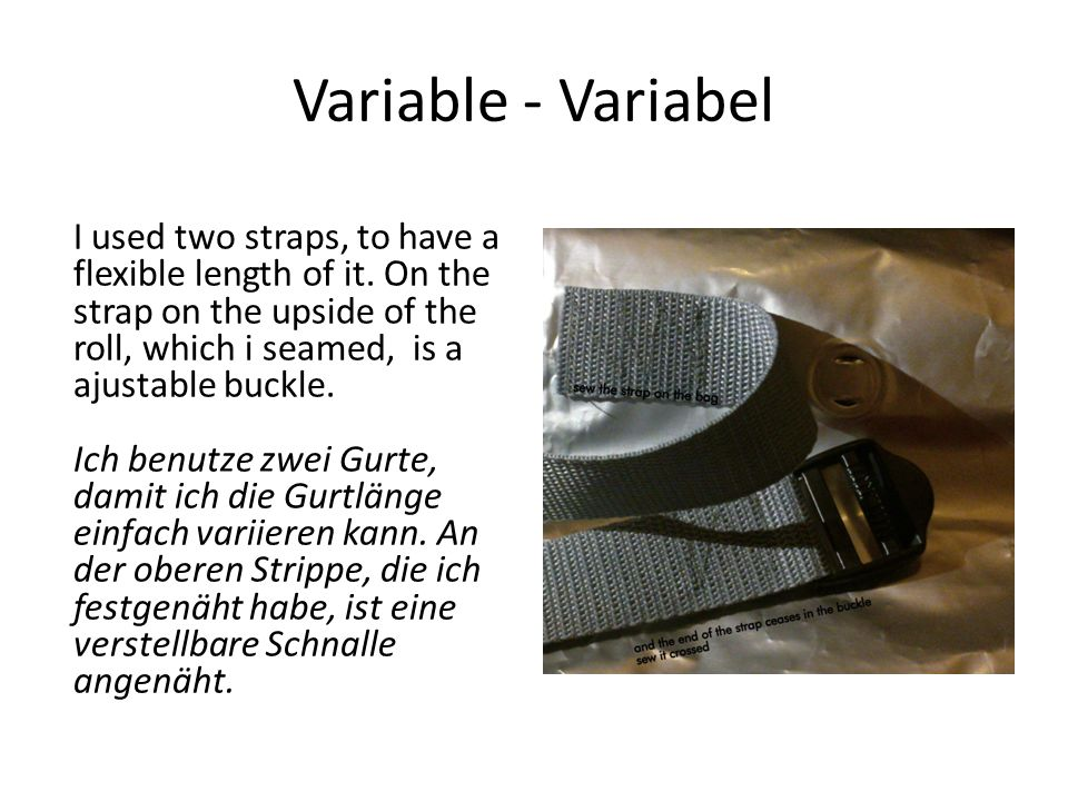 Variable - Variabel I used two straps, to have a flexible length of it. On the strap on the upside of the roll, which i seamed, is a ajustable buckle.