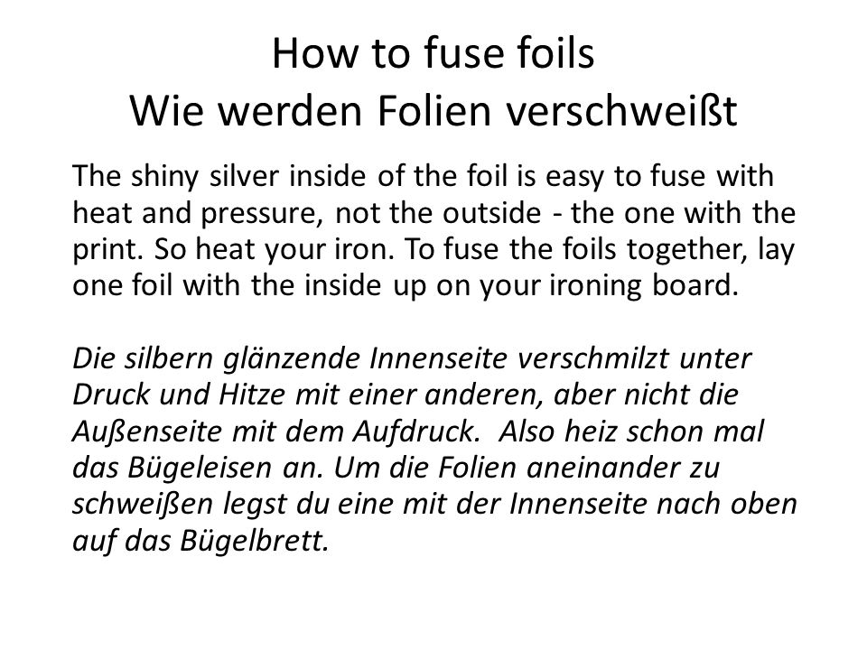 How to fuse foils Wie werden Folien verschweißt The shiny silver inside of the foil is easy to fuse with heat and pressure, not the outside - the one with the print.