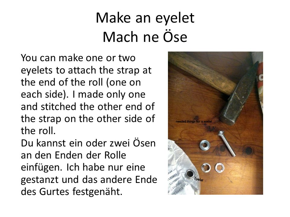 Make an eyelet Mach ne Öse You can make one or two eyelets to attach the strap at the end of the roll (one on each side).